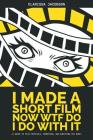 I Made A Short Film Now WTF Do I Do With It: A Guide to Film Festivals, Promotion, and Surviving the Ride Cover Image