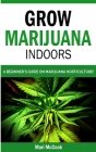 Grow Marijuana Indoors: A Beginner's Guide on Marijuana Horticulture! The Indoors/Outdoors and Hydroponics Medical Grower's Bible. How to Have Cover Image