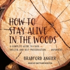 How to Stay Alive in the Woods Lib/E: A Complete Guide to Food, Shelter and Self-Preservation Anywhere Cover Image