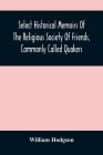 Select Historical Memoirs Of The Religious Society Of Friends, Commonly Called Quakers: Being A Succinct Account Of Their Character And Course During Cover Image