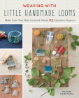 Weaving with Little Handmade Looms: Make Your Own Mini Looms and Weave 25 Exquisite Projects Cover Image