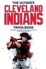 The Ultimate Cleveland Indians Trivia Book: A Collection of Amazing Trivia Quizzes and Fun Facts for Die-Hard Indians Fans! Cover Image
