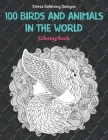 100 Birds and Animals in the World - Coloring Book - Stress Relieving Designs Cover Image