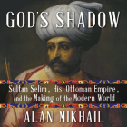 God's Shadow: Sultan Selim, His Ottoman Empire, and the Making of the Modern World Cover Image