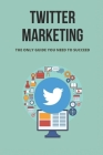Twitter Marketing: The Only Guide You Need To Succeed: How To Create The Perfect Twitter Marketing Strategy Cover Image