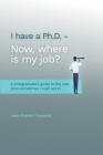 I have a Ph.D. Now where is my job?: A postgraduate's Guide to the real (and sometimes cruel) World... Cover Image