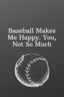 Baseball Makes Me Happy. You, Not So Much: Sports Notebook-Shopping List - Daily or Weekly for Work, School, and Personal Shopping Organization - 6x9 Cover Image