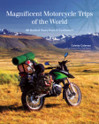 Magnificent Motorcycle Trips of the World: 38 Guided Tours from 6 Continents Cover Image