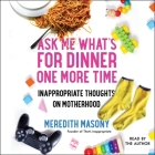 Ask Me What's for Dinner One More Time: Inappropriate Thoughts on Motherhood Cover Image