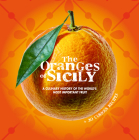 The Oranges of Sicily: A Culinary History of the World's Most Important Fruit + 30 Curious Recipes Cover Image