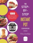 The Step-by-Step Instant Pot Cookbook: 1000 Quick Easy and Foolproof Recipes for Beginners and Advanced Users (Pressure Cooker Recipes) Cover Image