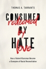 Consumed by Hate, Redeemed by Love: How a Violent Klansman Became a Champion of Racial Reconciliation Cover Image