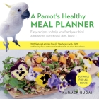 A Parrot's Healthy Meal Planner: Easy Recipes to Help You Feed Your Bird a Balanced Nutritional Diet Cover Image