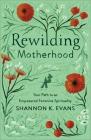 Rewilding Motherhood: Your Path to an Empowered Feminine Spirituality Cover Image