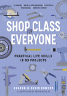 Shop Class for Everyone: Practical Life Skills in 83 Projects: Plumbing · Wood & Metalwork · Electrical · Mechanical · Domestic Repair Cover Image