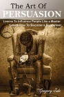 The Art Of Persuasion: Learns To Influence People Like a Master; Learn How To Become a Puppeteer Cover Image