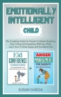 Emotionally Intelligent Child: The Complete Guide For Parents To Master Emotions, Stop Yelling And Empathize With Your Child. Learn How To Raise Happ Cover Image