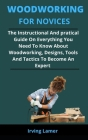 Woodworking For Novices: The Instructional And Patricia Guide On Everything You Need To Know About Woodworking, Designs, Tools And Tactics To B Cover Image