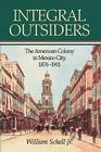Integral Outsiders: The American Colony in Mexico City, 1876D1911 (Latin American Silhouettes) Cover Image