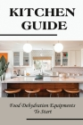 Kitchen Guide: Food Dehydration Equipments To Start: Essentials Of Food Dehydration Cover Image