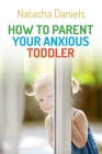 How to Parent Your Anxious Toddler Cover Image