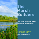 The Marsh Builders: The Fight for Clean Water, Wetlands, and Wildlife Cover Image