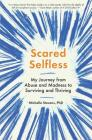 Scared Selfless: My Journey from Abuse and Madness to Surviving and Thriving Cover Image