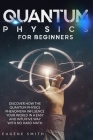 Quantum Physics for Beginners: Discover how the Quantum Physics phenomena influence your world in a easy and intuitive way with no hard math. Cover Image