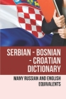 Serbian - Bosnian - Croatian Dictionary: Many Russian And English Equivalents: English Croatian Dictionary Book Cover Image