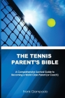 The Tennis Parent's Bible: A Comprehensive Survival Guide to Becoming a World Class Tennis Parent (or Coach) Cover Image