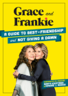 Grace and Frankie: A Guide to Best-Friendship and Not Giving a Damn Cover Image