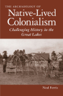 The Archaeology of Native-Lived Colonialism: Challenging History in the Great Lakes (Archaeology of Indigenous-Colonial Interactions in the Americas) Cover Image
