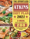 The Effortless Atkins Diet Plan 2021: 3-Week Atkins Diet Meal Plan - 200 Simple and Delicious Recipes - Living a Low-Carb and Low-Sugar Lifestyle Cover Image