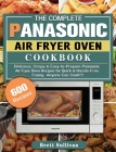 The Complete Panasonic Air Fryer Oven Cookbook: 600 Delicious, Crispy & Easy-to-Prepare Panasonic Air Fryer Oven Recipes for Quick & Hassle-Free Fryin Cover Image