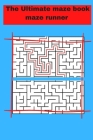 The Ultimate maze book maze runner: ultimate puzzle games mind games book ......train your brain with healthy games puzzles Cover Image