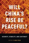Will China's Rise Be Peaceful?: Security, Stability, and Legitimacy Cover Image