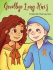 Goodbye Long Hair: A Story about Leukemia Cancer Cover Image