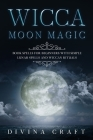Wicca Moon Magic: Book Spells for Beginners with simple Lunar Spells and Wiccan Rituals Cover Image