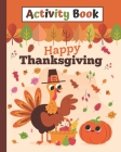 Activity Book Happy Thankgiving: Happy Thanksgiving Coloring Books For Children, Mazes, Dot to Dot, Puzzles and More! (Holiday Activity Books) Fun For Cover Image