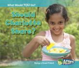 Should Charlotte Share?: Being a Good Friend (What Would You Do?) Cover Image