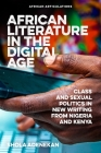 African Literature in the Digital Age: Class and Sexual Politics in New Writing from Nigeria and Kenya (African Articulations) Cover Image
