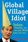 Global Village Idiot: Dubya, Dunces, and One Last Word Before You Vote Cover Image