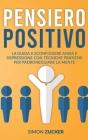 Pensiero Positivo: La Guida a Sconfiggere Ansia e Depressione Con Tecniche Pratiche Per Padroneggiare La Mente. Positive Thinking (Italia Cover Image