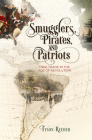 Smugglers, Pirates, and Patriots: Free Trade in the Age of Revolution (Early American Studies) Cover Image