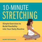 10-Minute Stretching: Simple Exercises to Build Flexibility Into Your Daily Routine Cover Image