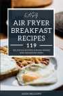 Easy Air Fryer Breakfast Recipes: 119 Delicious Recipes for Beginners and Advanced Users Cover Image