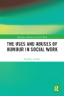 The Uses and Abuses of Humour in Social Work (Routledge Advances in Social Work) Cover Image
