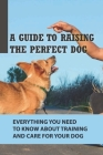 A Guide To Raising The Perfect Dog: Everything You Need To Know About Training And Care For Your Dog: Benefits Of Owning A Dog Cover Image