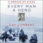Every Man a Hero Lib/E: A Memoir of D-Day, the First Wave at Omaha Beach, and a World at War Cover Image