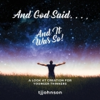 And God Said. . ., And It Was So!: A Look at Creation For Younger Thinkers Cover Image